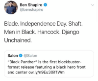 "Blade, Blockbuster, and Django: Ben Shapiro  @benshapiro  Blade. Independence Day. Shaft.  Men in Black. Hancock. Django  Unchained  Salon@Salon  ""Black Panther"" is the first blockbuster-  format release featuring a black hero front  and center ow.ly/n9Eu30if1Wm (GC)"