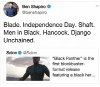 "America, Blade, and Blockbuster: Ben Shapiro  @benshapiro  Blade. Independence Day. Shaft  Men in Black. Hancock. Django  Unchained  Salon @Salon  ""Black Panther"" is the  first blockbuster-  format release  featuring a black her... merica america usa"