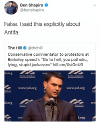 "(GC): Ben Shapiro  @benshapiro  False. I said this explicitly about  Antifa.  The Hill @thehill  Conservative commentator to protestors at  Berkeley speech: ""Go to hell, you pathetic,  lying, stupid jackasses"" hill.cm/XsiGeUO  f.org  OUNG AVMERICAS  www.yat.org  www.yaf.org  f.org  f.org (GC)"