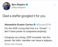"subpoena: Ben Shapiro  @benshapiro  Glad a staffer googled it for you  Alexandria Ocasio-Cortez @Ocasio2018  For the GOP crying that this is a ""threat"" -I  don't have power to subpoena anybody.  Congress as a body, GOP included, has the  power. No indiv. member can issue a subpoe...  Show this thread"