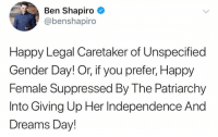 Memes, Happy, and Dreams: Ben Shapiro  @benshapiro  Happy Legal Caretaker of Unspecified  Gender Day! Or, if you prefer, Happy  Female Suppressed By The Patriarchy  Into Giving Up Her Independence And  Dreams Day! (GC)