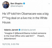 "(GC): Ben Shapiro  @benshapiro  His VP told him Obamacare was a big  f***ing deal on a live mic in the White  House  Valerie Jarrett @ValerieJarrett  ""Imagine if @BarackObama invited someone  in the Oval Office who said M.F"" Preach,  @donlemon!  10/11/18, 5:00 PM (GC)"