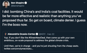 Arguing, Bad, and Twitter: Ben Shapiro  @benshapiro  I did: bombing China's and India's coal facilities. It would  be far more effective and realistic than anything you've  proposed thus far. So get on board, climate denier. I guess  I'm the boss now.  Alexandria Ocasio-Cortez  @AOC · Feb 22  Yup. If you don't like the #GreenNewDeal, then come up with your own  ambitious, on-scale proposal to address the global climate crisis.  Until then, we're in charge - and you're just shouting from the cheap seats.  twitter.com/cmclymer/statu... Grandpa always seems to argue in bad faith