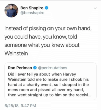 Memes, 🤖, and Him: Ben Shapiro  @benshapiro  Instead of pissing on your own hand,  you could have, you know, told  someone what you knew about  Weinstein  Ron Perlman @perlmutations  Did I ever tell ya about when Harvey  Weinstein told me to make sure I shook his  hand at a charity event, so I stopped in the  mens room and pissed all over my hand,  then went straight up to him on the receivi...  6/25/18, 9:47 PM (GC)