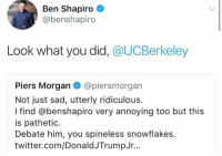 Memes, Twitter, and Sad: Ben Shapiro  @benshapiro  Look what you did, @UCBerkeley  Piers Morgan @piersmorgan  Not just sad, utterly ridiculous.  I find @benshapiro very annoying too but this  is pathetic  Debate him, you spineless snowflakes.  twitter.com/DonaldJTrumpJr... (GC)