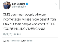 Omg, Taxes, and Mean: Ben Shapiro  @benshapiro  OMG you mean people who pay  income taxes will see more benefit from  a tax cut than people who don't? STOP,  YOU'RE KILLING AMERICANS!  12/19/17, 1:51 PM  2,845 Retweets 8,101 Like:s