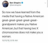 Memes, Native American, and American: Ben Shapiro  @benshapiro  So now we have learned from the  media that having a Native American  great-great-great-great-great-  grandparent makes you Native  American, but that having twoX  chromosomes does not make you a  woman.  10/15/18, 8:18 AM (GC)