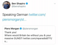 Guns, Memes, and Twitter: Ben Shapiro  @benshapiro  Speaking German twitter.com,/  piersmorgan/st...  Piers Morgan @piersmorgan  Thank you!  Where would Britain be without you & your  massive GUNS?! twitter.com/mparadis8711/ (GC)