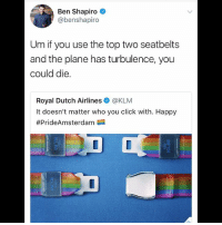 America, Click, and Facebook: Ben Shapiro  @benshapiro  Um if you use the top two seatbelts  and the plane has turbulence, you  could die.  Royal Dutch Airlines @KLM  It doesn't matter who you click with. Happy  LIKE & TAG YOUR FRIENDS ------------------------- 🚨Partners🚨 😂@the_typical_liberal 🎙@too_savage_for_democrats 📣@the.conservative.patriot Follow: @rightwingsavages & Like us on Facebook: The Right-Wing Savages Follow my backup page @tomorrowsconservatives -------------------- conservative libertarian republican democrat gop liberals maga makeamericagreatagain trump liberal american donaldtrump presidenttrump american 3percent maga usa america draintheswamp patriots nationalism sorrynotsorry politics patriot patriotic ccw247 2a 2ndamendment