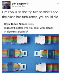 America, Click, and Memes: Ben Shapiro  @benshapiro  Um if you use the top two seatbelts and  the plane has turbulence, you could die.  Royal Dutch Airlines @KLM  It doesn't matter who you click with. Happy  #PrideAmsterdam 1 merica america usa
