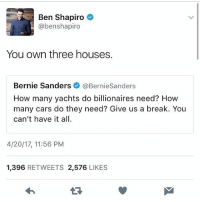 America, Bernie Sanders, and Cars: Ben Shapiro  @benshapiro  You own three houses.  Bernie Sanders  @Bernie Sanders  How many yachts do billionaires need? How  many cars do they need? Give us a break. You  can't have it all.  4/20/17, 11:56 PM  1,396  RETWEETS 2.576  LIKES Ben Shapiro shutting down the Bern man. 🔴www.TooSavageForDemocrats.com🔴 JOINT INSTAGRAM: @rightwingsavages Partners: 🇺🇸👍: @The_Typical_Liberal 🇺🇸💪@theunapologeticpatriot 🇺🇸 @DylansDailyShow 🇺🇸 @keepamerica.usa 🇺🇸@Raised_Right_ 🇺🇸@conservative.female 😈 @too_savage_for_liberals 🇺🇸 @Conservative.American DonaldTrump Trump 2A MakeAmericaGreatAgain Conservative Republican Liberal Democrat Ccw247 MAGA Politics LiberalLogic Savage TooSavageForDemocrats Instagram Merica America PresidentTrump Funny True SecondAmendment