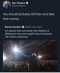 Thanks for the idea, Ben! - serotomin: Ben Shapiro  @benshapiro  You should probably kill them and take  their money.  Bernie Sanders @BernieSanders  It is absurd that one family (the Waltons of  @Walmart) has more wealth than the bottom  130 million Americans. Thanks for the idea, Ben! - serotomin
