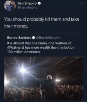 """""""Honestly"""": Ben Shapiro  @benshapiro  You should probably kill them and take  their money.  Bernie Sanders @BernieSanders  It is absurd that one family (the Waltons of  @Walmart) has more wealth than the bottom  130 million Americans. """"Honestly"""""""