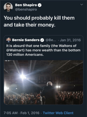/r/selfawarewolves (and a real tweet): Ben Shapiro  @benshapiro  You should probably kill them  and take their money.  @Be... Jan 31, 2016  Bernie Sanders  It is absurd that one family (the Waltons of  @Walmart) has more wealth than the bottom  130 million Americans.  7:05 AM Feb 1, 2016 Twitter Web Client /r/selfawarewolves (and a real tweet)