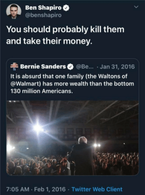 Lmao: Ben Shapiro  @benshapiro  You should probably kill them  and take their money.  Bernie Sanders  @Be... Jan 31, 2016  It is absurd that one family (the Waltons of  @Walmart) has more wealth than the bottom  130 million Americans.  7:05 AM Feb 1, 2016 Twitter Web Client Lmao