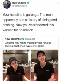 Apparently, Chipotle, and Memes: Ben Shapiro  @benshapiro  Your headline is garbage. The men  apparently had a history of dining and  dashing. Now you've slandered this  woman for no reason.  New York Post @nypost  Chipotle may rehire manager who refused  serving black men nyp.st/2DLgkRD (GC)