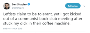 Club, Book, and Coffee: Ben Shapiro  Following  @benshapiro  Leftists claim to be tolerant, yet I got kicked  out of a communist book club meeting after I  stuck my dick in their coffee machine.  8:03 PM -9 Jun 2019 Me_irl