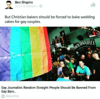 Pure Double Standards liberal Trump MAGA PresidentTrump NotMyPresident USA theredpill nothingleft conservative republican libtard regressiveleft makeamericagreatagain DonaldTrump mypresident buildthewall memes funny politics rightwing blm snowflakes: Ben Shapiro  ul 31 at 3:20pm  But Christian bakers should be forced to bake wedding  cakes for gay couples.  ELS  Gay Journalist: Random Straight People Should Be Banned From  Gay Bars...  Daily Wire Pure Double Standards liberal Trump MAGA PresidentTrump NotMyPresident USA theredpill nothingleft conservative republican libtard regressiveleft makeamericagreatagain DonaldTrump mypresident buildthewall memes funny politics rightwing blm snowflakes