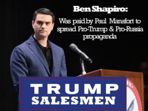 Just saw this little Tidbit of Info.: Ben Shapiro:  Was paidby Paul Manafort to  spread Pro-Trump & Pro-Russia  propaganda  TRU MP  SALESMEN Just saw this little Tidbit of Info.