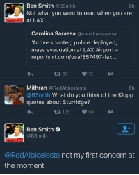 😂: Ben Smith  6h  @B Smith  Not what you want to read when you are  at LAX  Carolina Sarassa  @carolinasarassa  'Active shooter, police deployed,  mass evacuation at LAX Airport  reports rt.com/usa/357497-lax  60 12  M  Mithran @RedAlbiceleste  6h  @BSmith  What do you think of the Klopp  quotes about Sturridge?  105  56 M  Ben Smith  e  @RedAlbiceleste not my first concern at  the moment 😂