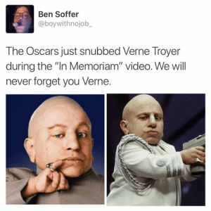"Funny, Oscars, and Verne Troyer: Ben Soffer  @boywithnojob_  The Oscars just snubbed Verne Troyer  during the ""In Memoriam"" video. We will  never forget you Verne. Honestly this is a travesty and the academy should be ashamed. Also Verne was the man. RIP my friend oscars2019 vernetroyer"