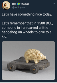 Hedgehog, Iran, and Today: Ben Thomas  @writingben  Let's have something nice today  Let's remember that in 1500 BCE,  someone in Iran carved a little  hedgehog on wheels to give to a  kid.