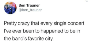 What an odd coincidence: Ben Trauner  @ben_trauner  Pretty crazy that every single concert  I've ever been to happened to be in  the band's favorite city. What an odd coincidence