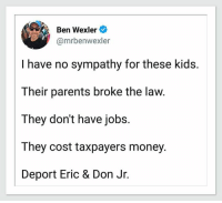 Money, Parents, and Jobs: Ben Wexler  @mrbenwexler  I have no sympathy for these kids.  Their parents broke the law  They don't have jobs.  They cost taxpayers money.  Deport Eric & Don Jr. SHARE IF YOU AGREE!