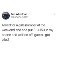 This is hilarious: Ben Wheeldon  @benwheeldon1  Asked for a girls number at the  weekend and she put 3.14159 in my  phone and walked off, guess I got  pied This is hilarious