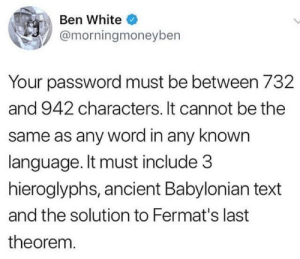 does the bee movie script count?: Ben White  @morningmoneyben  Your password must be between 732  and 942 characters. It cannot be the  same as any word in any known  language. It must include 3  hieroglyphs, ancient Babylonian text  and the solution to Fermat's last  theorem. does the bee movie script count?