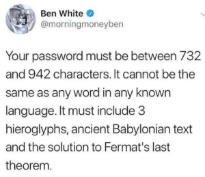 Text, White, and Word: Ben White  @morningmoneyben  Your password must be between 732  and 942 characters. It cannot be the  same as any word in any known  language. It must include 3  hieroglyphs, ancient Babylonian text  and the solution to Fermat's last  theorem.