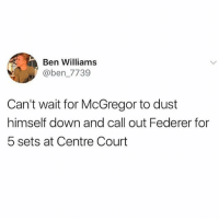 @awfulbanter posts the funniest stuff on here every single day 😂😂: Ben Williams  @ben_7739  Can't wait for McGregor to dust  himself down and call out Federer for  5 sets at Centre Court @awfulbanter posts the funniest stuff on here every single day 😂😂