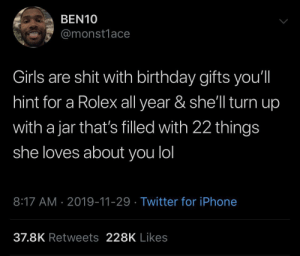 Take note for Christmas ladies: BEN10  @monst1ace  Girls are shit with birthday gifts you'll  hint for a Rolex all year & she'll turn up  with a jar that's filled with 22 things  she loves about you lol  8:17 AM 2019-11-29 Twitter for iPhone  37.8K Retweets 228K Likes Take note for Christmas ladies