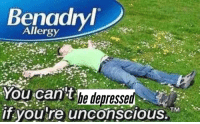 You, Depressed, and You Re: Benadrv  Allergy  You cant  if you re unconscious.T  be depressed  TMAD
