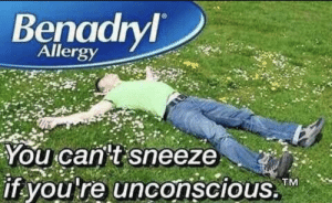 Benadryl, Time, and Can: Benadryl  Allergy  You can t sneeze  if you re unconscious.M  CTM It's that time of year again folks
