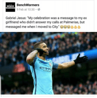 "Jesus, Memes, and Girlfriend: Benchwarmers  BENCH  WARMERS  9 Feb at 10:30 B  Gabriel Jesus: ""My celebration was a message to my ex  girlfriend who didn't answer my calls at Palmerias, but  messaged me when I moved to City  ET WHAT  AIRWAYS Shots fired 😅😅😅"