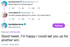 Game of Thrones, Gif, and Target: bendelacreme@bendelacreme 4h  What's Game of Thrones about?  237  451  4.9K  Trixie Mattel @trixiemattel-2h  It's about people fighting for a crown. You would hate it!  bendelacreme  Following  @bendelacreme  Replying to @trixiemattel  Good tweet. I'm happy I could set you up for  another win  :15 PM-29 Apr 2019 acciowine: