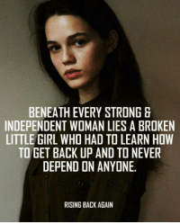 Don't you agree ?: BENEATH EVERY STRONG &  INDEPENDENT WOMAN LIES A BROKEN  LITTLE GIRL WHO HAD TO LEARN HOW  TO GET BACK UP AND TO NEVER  DEPEND ON ANYONE.  RISING BACK AGAIN Don't you agree ?