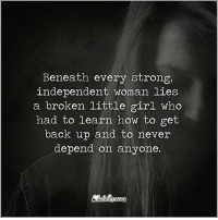 Strong: Beneath every strong,  independent woman lies  a broken little girl who  had to learn how to get  back up and to never  depend on anyone.