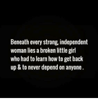 Strong Independent Woman: Beneath every strong, independent  woman lies a broken little girl  who had to learn how to get back  up & to never depend on anyone