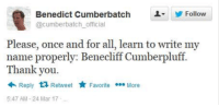 Benedict Cumberbatch Names: Benedict Cumberbatch  Follow  @Cumberbatch official  Please, once and for all, learn to write my  name properly: Benecliff Cumberpluff.  Thank you  Reply  t Retweet  t Favorite ee More  5.47 AM 24 Mar 17
