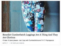 "Life, Target, and Tumblr: Benedict Cumberbatch Leggings Are A Thing And They  Are Glorious  I'll take 10 pairs please can I pay with Cumberbitchcoins? H:T: Poprageous.  BZFD.ITI BY DECLAN CASHIN <p><a class=""tumblr_blog"" href=""http://lesbianvenom.tumblr.com/post/108713336502/i-have-never-had-so-much-second-hand-embarrassment"" target=""_blank"">lesbianvenom</a>:</p> <blockquote> <p>i have never had so much second hand embarrassment in my life like i  was trying to make a joke about this but i can't i just can't overcome the embarrassment</p> </blockquote>"
