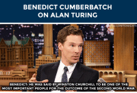 "Target, Http, and World: BENEDICT CUMBERBATCH  ON ALAN TURING   FALLONTONIGHT  R: 17  BENEDICT: HE WAS SAID BYWINSTON CHURCHILL TO BE ONE OF THE  MOST IMPORTANT PEOPLE FORTHE OUTCOME OF THE SECOND WORLD WAR <p>Benedict Cumberbatch <a href=""http://www.nbc.com/the-tonight-show/segments/66676"" target=""_blank"">plays a pretty powerful historical figure</a> in his new film!</p>"