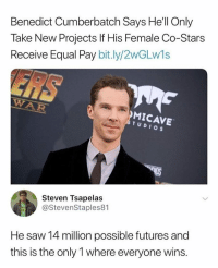 Funny, Saw, and Stars: Benedict Cumberbatch Says He'll Only  Take New Projects If His Female Co-Stars  Receive Equal Pay bit.ly/2wGLw1s  WAR  MICAVE  STUDIOS  Steven Tsapelas  @StevenStaples81  Es  He saw 14 million possible futures and  this is the only 1 where everyone wins. Dr. Strange is for the people