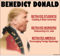 Encouraging Meme: BENEDICT DONALD  BETRAYED STUDENTS!  Creating A Sham University  BETRAYED WORKERS!  Outsourcing U.S. Jobs  BETRAYED AMERICA!  Encouraging Foreign Espionage  airfarceone.net