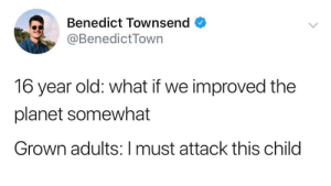 16 Year Old: Benedict Townsend  @BenedictTown  16 year old: what if we improved the  planet somewhat  Grown adults:I must attack this child