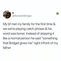 """Boner, Family, and Memes: @BenedictBridget  My bf met my family for the first time &  we we're playing catch phrase & his  word was boner. Instead of skipping it  like a normal person he said """"something  that Bridget gives me"""" right infront of my  father Post 1857: y the hELL havent u followed @kalesaladquotes yet"""