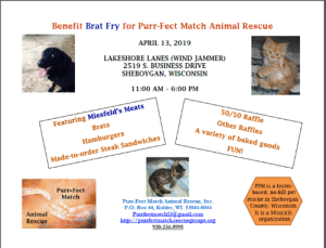 """Baked, Memes, and Animal: Benefit Brat Fry for Purr-Fect Match Animal Rescue  APRIL 13, 2019  LAKESHORE LANES (WIND JAMMER)  2519 S. BUSINESS DRIVE  SHEBOYGAN, WISCONSIN  11:00 AM 6:00 PM  Featuring Miesfeld's Meats  Brats  50/50 Raffle  Other Raffles  A variety of baked goods  Hamburgers  FUN  Made-to-order Steak Sandwiches  PFM is a foster  based, no-kill pet  rescue in Sheboygan  County, Wisconsin  It is a 501(c)(3)  organization  Purr Fect  Match  Purr-Fect Match Animal Rescue, Inc.  P.O. Box 44, Kohler, WI 53044-0044  Animal  Rescue What puts the FUN in """"FUNdraiser""""?  Bowling, of course! We are having a brat fry at Lakeshore Lanes in Sheboygan on April 13th. The time is 11 - 6. We have ALL SORTS of things for raffles, cash bar, even made-to-order steak sandwiches! So, mark your calendars and come join us!!!"""
