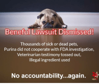 Purina Beneful Walks Away from Accountability  A lawsuit against Purina linking the illness and/or death of 1,400 dogs to Beneful Dog Food has been dismissed. Another pet food…walks away, responsibility free.  http://truthaboutpetfood.com/purina-beneful-walks-away-from-accountability/: Beneful Lawsuit Dismissed!  Thousands of sick or dead pets,  Purina did not cooperate with FDA investigation,  Veterinarian testimony tossed out,  Illegal ingredient used  No accountability...again Purina Beneful Walks Away from Accountability  A lawsuit against Purina linking the illness and/or death of 1,400 dogs to Beneful Dog Food has been dismissed. Another pet food…walks away, responsibility free.  http://truthaboutpetfood.com/purina-beneful-walks-away-from-accountability/