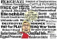 Consider this...: BENGHAZI Basket of Deplorables  Clinton Foundation CATTLE FUTURES  RISE OF TSIS Influence peddling  Armed Jihadist ndey Blumenthal  Bleachbit LOOK  Secret Quid  DONALD TRUMP  Pro  Private Email serve Quos  Lied under oath Mr  GIRL FAT!!  $6 billion  'Lapses  DESTROYED  IDENCE  missing  PAY for PLAY  IRAQ War Vote  Robert Byrd Brain Damage  Russian Uranium De  Vlassified mbo  Rigged Primaries  oldman Sachs Consider this...